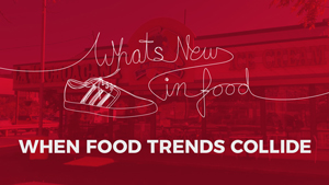 What's New In Food: Trends Collide